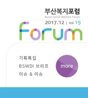 부산복지포럼 2017.12 vol.19 forum 기획특집 BSWDI 브리프 이슈 & 이슈 more