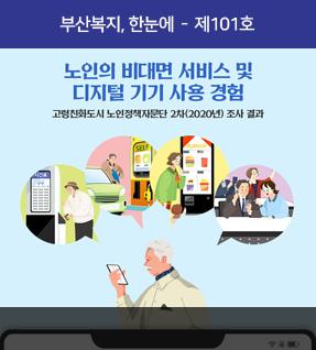 부산복지, 한눈에 - 101호 노인의 비대면 서비스 및 디지털 기기 사용 경험 고령친화도시 노인정책자문단 2차(2020년) 조사 결과